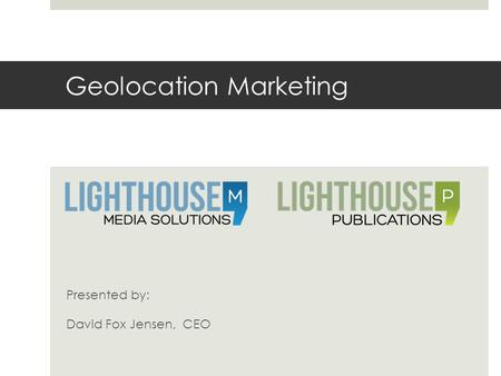 Geolocation Marketing Presented by: David Fox Jensen, CEO.