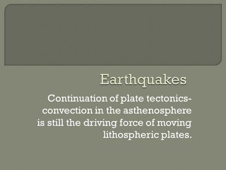 Continuation of plate tectonics- convection in the asthenosphere is still the driving force of moving lithospheric plates.