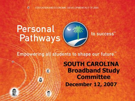 SOUTH CAROLINA Broadband Study Committee December 12, 2007 EDUCATION AND ECONOMIC DEVELOPMENT ACT OF 2005.