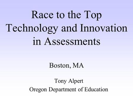 Race to the Top Technology and Innovation in Assessments Boston, MA Tony Alpert Oregon Department of Education.