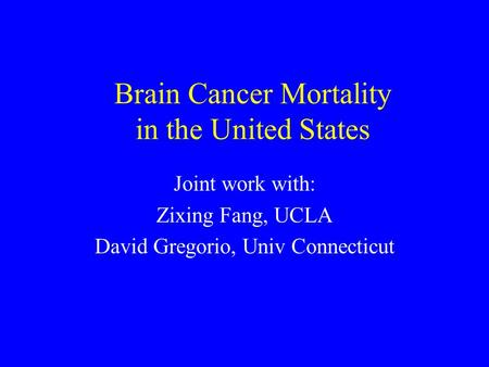 Brain Cancer Mortality in the United States Joint work with: Zixing Fang, UCLA David Gregorio, Univ Connecticut.