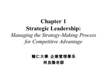 Chapter 1 Strategic Leadership: Managing the Strategy-Making Process for Competitive Advantage 輔仁大學 企業管理學系 林良陽老師.