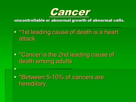 Cancer -uncontrollable or abnormal growth of abnormal cells.  *1st leading cause of death is a heart attack  *Cancer is the 2nd leading cause of death.