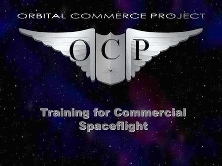 Training for Commercial Spaceflight. OCP Building training center –Classroom –Simulation –Actual flight time.