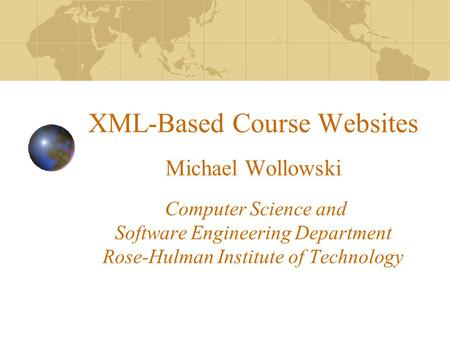 XML-Based Course Websites Michael Wollowski Computer Science and Software Engineering Department Rose-Hulman Institute of Technology.