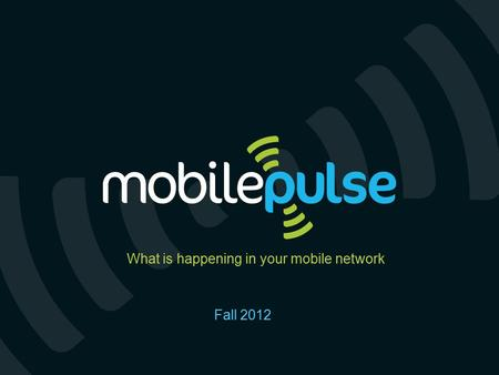 Copyright © 2011 Mobile Pulse, Inc. Proprietary and Confidential. For discussion purposes only. Non-binding Fall 2012 What is happening in your mobile.