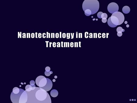  Define and describe nanotechnology in cancer treatment  List and describe nanotechnology in cancer treatment hardware and software  Identify, describe.