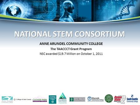 ANNE ARUNDEL COMMUNITY COLLEGE The TAACCCT Grant Program NSC awarded $19.7 Million on October 1, 2011 NATIONAL STEM CONSORTIUM NATIONAL STEM CONSORTIUM.