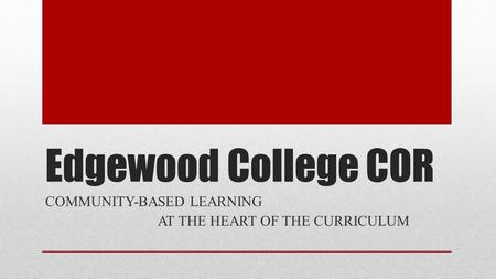 Edgewood College COR COMMUNITY-BASED LEARNING AT THE HEART OF THE CURRICULUM.