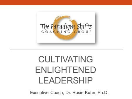 CULTIVATING ENLIGHTENED LEADERSHIP Executive Coach, Dr. Rosie Kuhn, Ph.D.