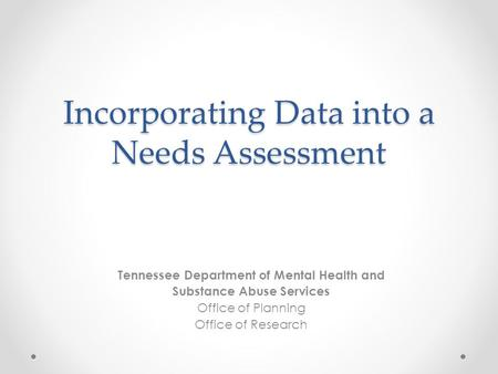 Incorporating Data into a Needs Assessment Tennessee Department of Mental Health and Substance Abuse Services Office of Planning Office of Research.