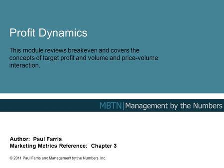 Profit Dynamics This module reviews breakeven and covers the concepts of target profit and volume and price-volume interaction. Author: Paul Farris Marketing.