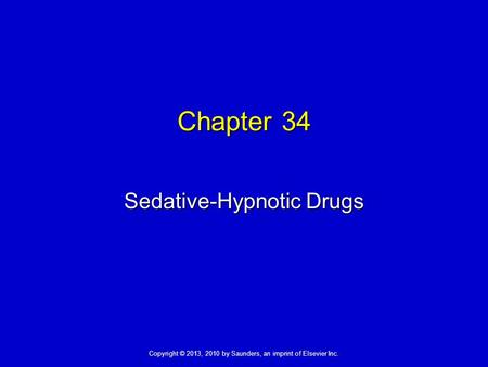 Copyright © 2013, 2010 by Saunders, an imprint of Elsevier Inc. Chapter 34 Sedative-Hypnotic Drugs.