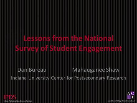 Lessons from the National Survey of Student Engagement Dan BureauMahauganee Shaw Indiana University Center for Postsecondary Research.