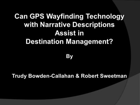 Can GPS Wayfinding Technology with Narrative Descriptions Assist in Destination Management? By Trudy Bowden-Callahan & Robert Sweetman.