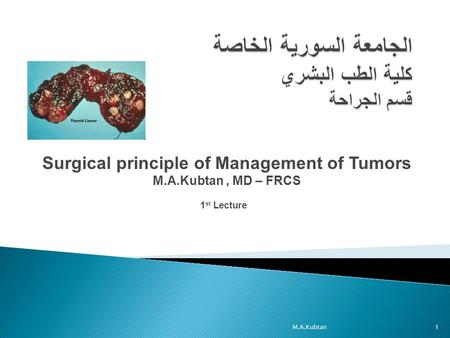 Surgical principle of Management of Tumors M.A.Kubtan, MD – FRCS 1 st Lecture 1M.A.Kubtan.