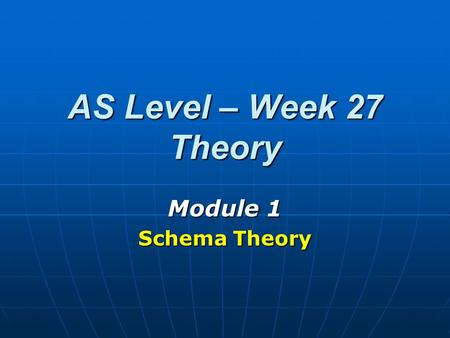 AS Level – Week 27 Theory Module 1 Schema Theory.