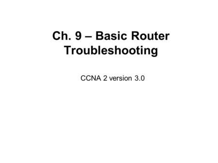 Ch. 9 – Basic Router Troubleshooting CCNA 2 version 3.0.