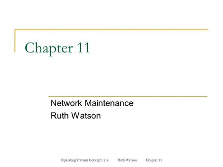 Operating Systems Concepts 1/e Ruth Watson Chapter 11 Chapter 11 Network Maintenance Ruth Watson.