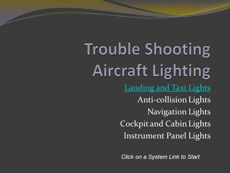 Landing and Taxi Lights Anti-collision Lights Navigation Lights Cockpit and Cabin Lights Instrument Panel Lights Click on a System Link to Start.