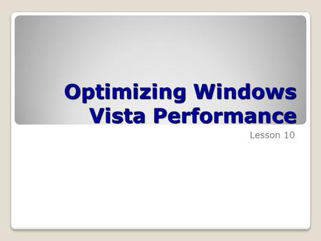 Optimizing Windows Vista Performance Lesson 10. Skills Matrix Technology SkillObjective DomainObjective # Introducing ReadyBoostTroubleshoot performance.