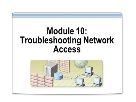 Module 10: Troubleshooting Network Access. Overview Troubleshooting Network Access Resources Troubleshooting LAN Authentication Troubleshooting Remote.