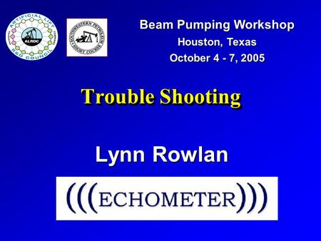 Trouble Shooting Lynn Rowlan Beam Pumping Workshop Houston, Texas October 4 - 7, 2005.
