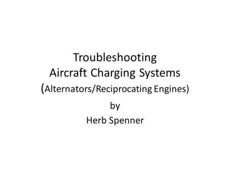Troubleshooting Aircraft Charging Systems ( Alternators/Reciprocating Engines) by Herb Spenner.