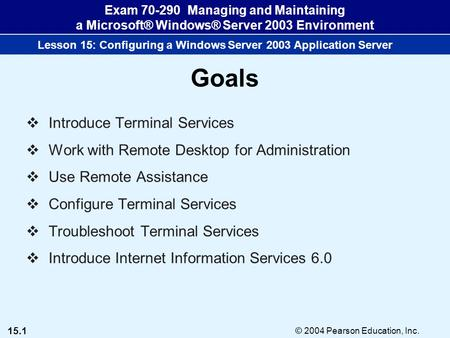 15.1 © 2004 Pearson Education, Inc. Exam 70-290 Managing and Maintaining a Microsoft® Windows® Server 2003 Environment Lesson 15: Configuring a Windows.