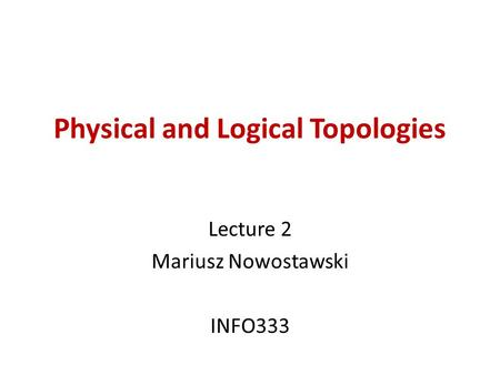 Physical and Logical Topologies Lecture 2 Mariusz Nowostawski INFO333.