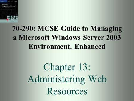 70-290: MCSE Guide to Managing a Microsoft Windows Server 2003 Environment, Enhanced Chapter 13: Administering Web Resources.