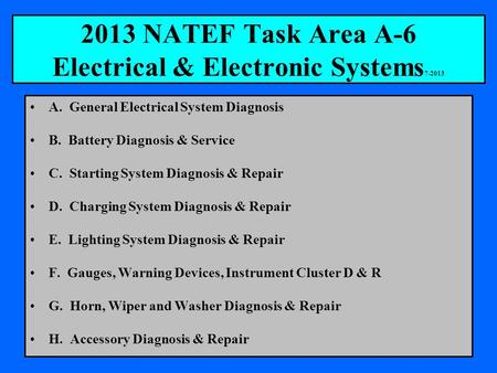 2013 NATEF Task Area A-6 Electrical & Electronic Systems 7-2013 A. General Electrical System Diagnosis B. Battery Diagnosis & Service C. Starting System.