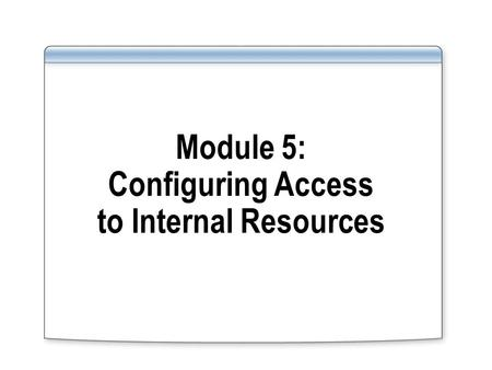 Module 5: Configuring Access to Internal Resources.