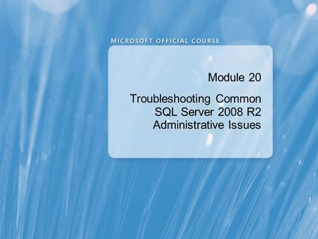 Module 20 Troubleshooting Common SQL Server 2008 R2 Administrative Issues.