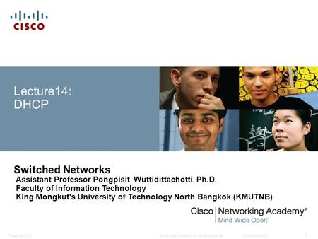 © 2008 Cisco Systems, Inc. All rights reserved.Cisco ConfidentialPresentation_ID 1 Lecture14: DHCP Switched Networks Assistant Professor Pongpisit Wuttidittachotti,