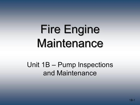1B-1 Fire Engine Maintenance Unit 1B – Pump Inspections and Maintenance.