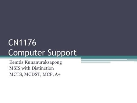 CN1176 Computer Support Kemtis Kunanuraksapong MSIS with Distinction MCTS, MCDST, MCP, A+