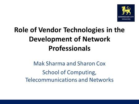 Role of Vendor Technologies in the Development of Network Professionals Mak Sharma and Sharon Cox School of Computing, Telecommunications and Networks.