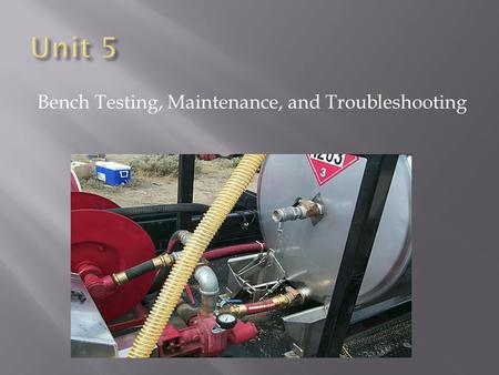 Bench Testing, Maintenance, and Troubleshooting.  Identify three primary steps in bench testing a helitorch.  Identify six considerations in maintaining.