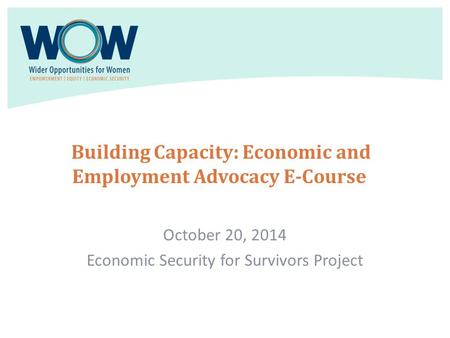 Building Capacity: Economic and Employment Advocacy E-Course October 20, 2014 Economic Security for Survivors Project.