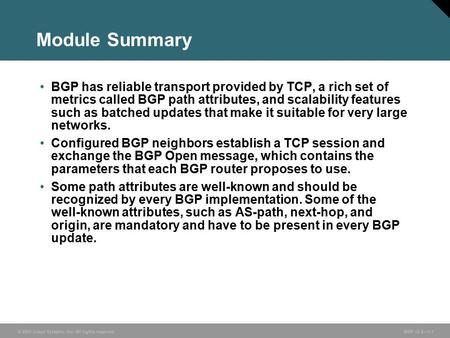 © 2005 Cisco Systems, Inc. All rights reserved. BGP v3.2—1-1 Module Summary BGP has reliable transport provided by TCP, a rich set of metrics called BGP.