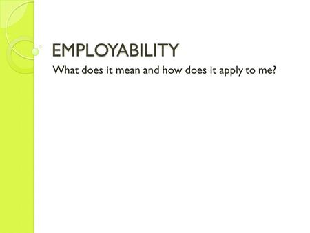 EMPLOYABILITY What does it mean and how does it apply to me?