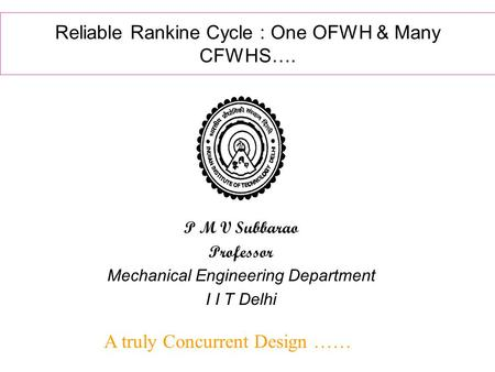 Reliable Rankine Cycle : One OFWH & Many CFWHS…. A truly Concurrent Design …… P M V Subbarao Professor Mechanical Engineering Department I I T Delhi.