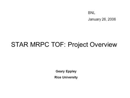 STAR MRPC TOF: Project Overview BNL January 26, 2006 Geary Eppley Rice University.