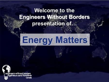 Engineers Without Borders Welcome to the Engineers Without Borders presentation of… Energy Matters.