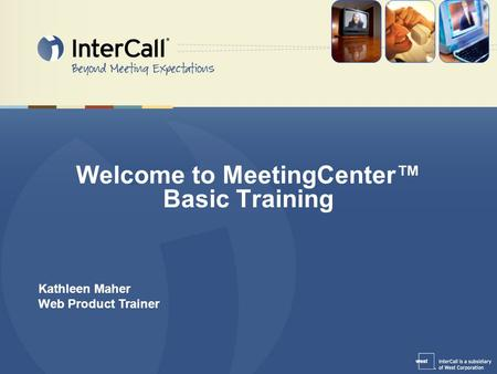 Welcome to MeetingCenter™ Basic Training Kathleen Maher Web Product Trainer.