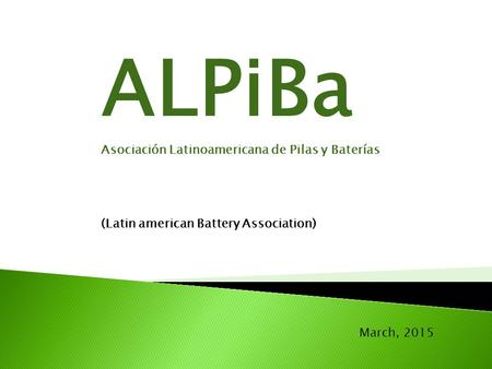 March, 2015 ALPiBa Asociación Latinoamericana de Pilas y Baterías (Latin american Battery Association)