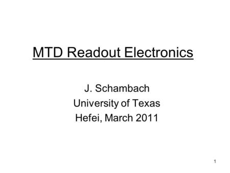 1 MTD Readout Electronics J. Schambach University of Texas Hefei, March 2011.