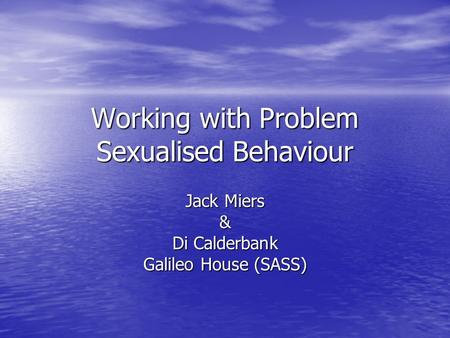 Working with Problem Sexualised Behaviour Jack Miers & Di Calderbank Galileo House (SASS)
