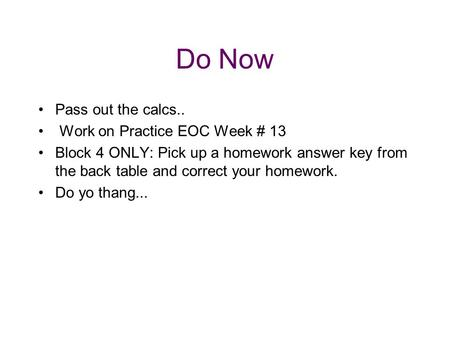 Do Now Pass out the calcs.. Work on Practice EOC Week # 13 Block 4 ONLY: Pick up a homework answer key from the back table and correct your homework. Do.